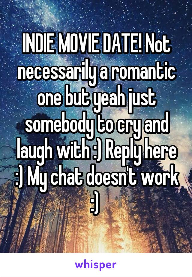 INDIE MOVIE DATE! Not necessarily a romantic one but yeah just somebody to cry and laugh with :) Reply here :) My chat doesn't work :)