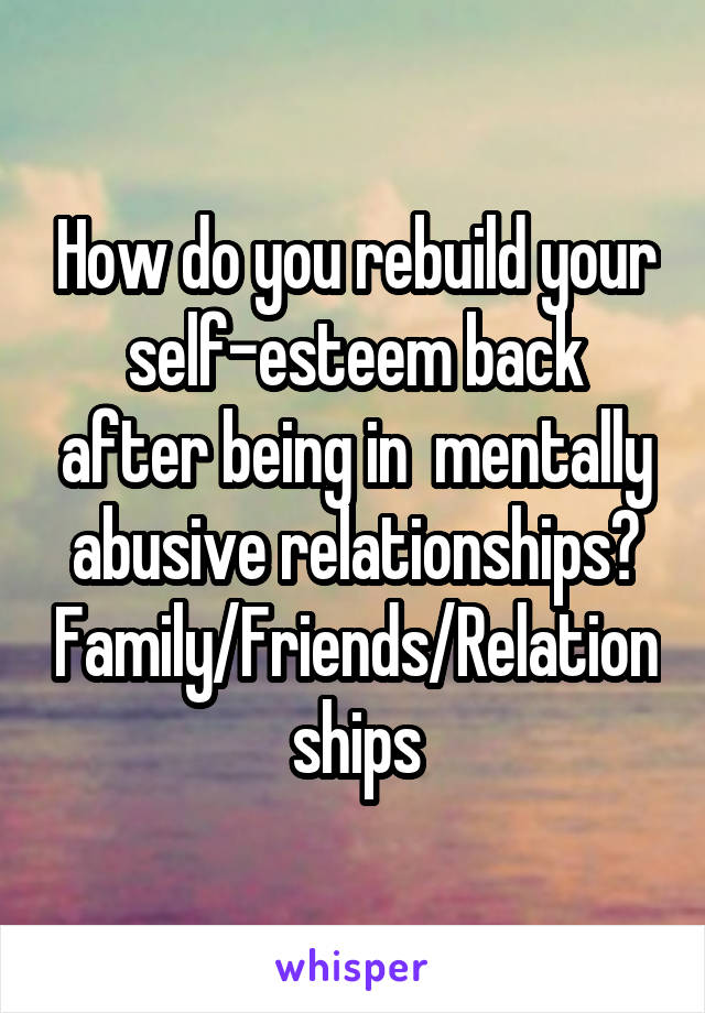 How do you rebuild your self-esteem back after being in  mentally abusive relationships? Family/Friends/Relationships
