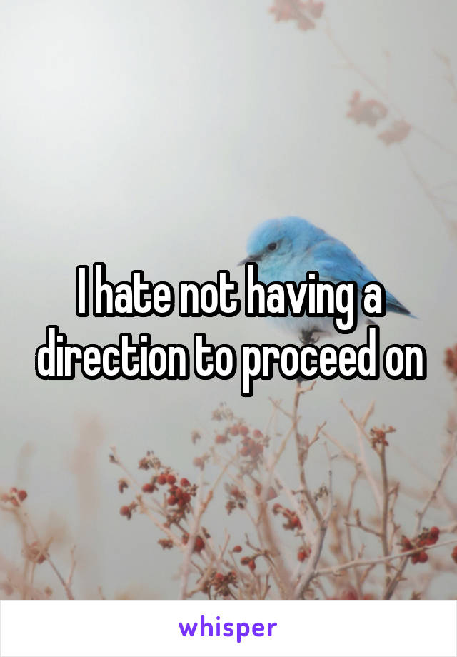 I hate not having a direction to proceed on