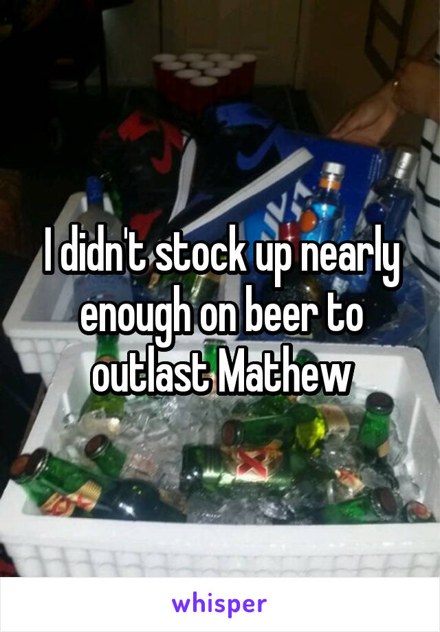 I didn't stock up nearly enough on beer to outlast Mathew