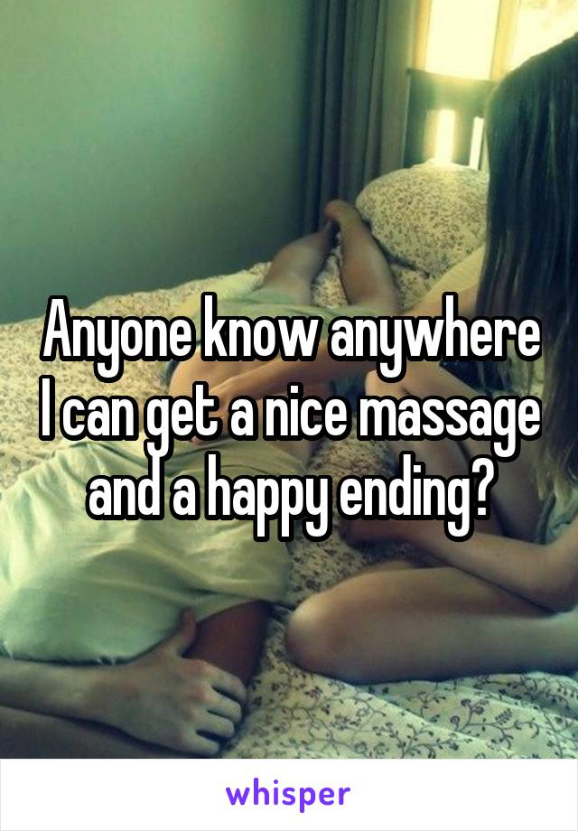 Anyone know anywhere I can get a nice massage and a happy ending?