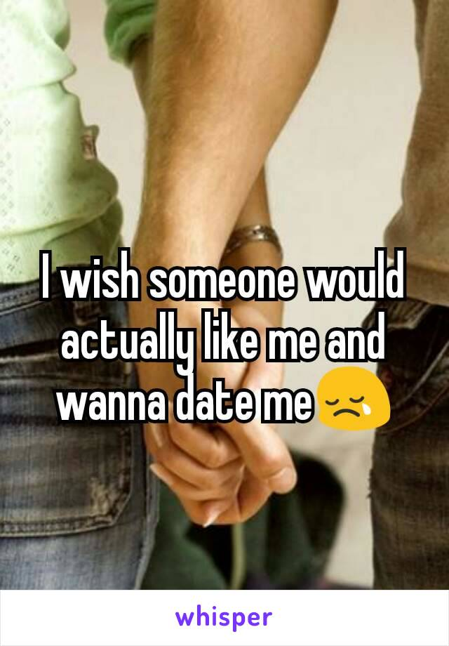 I wish someone would actually like me and wanna date me😢