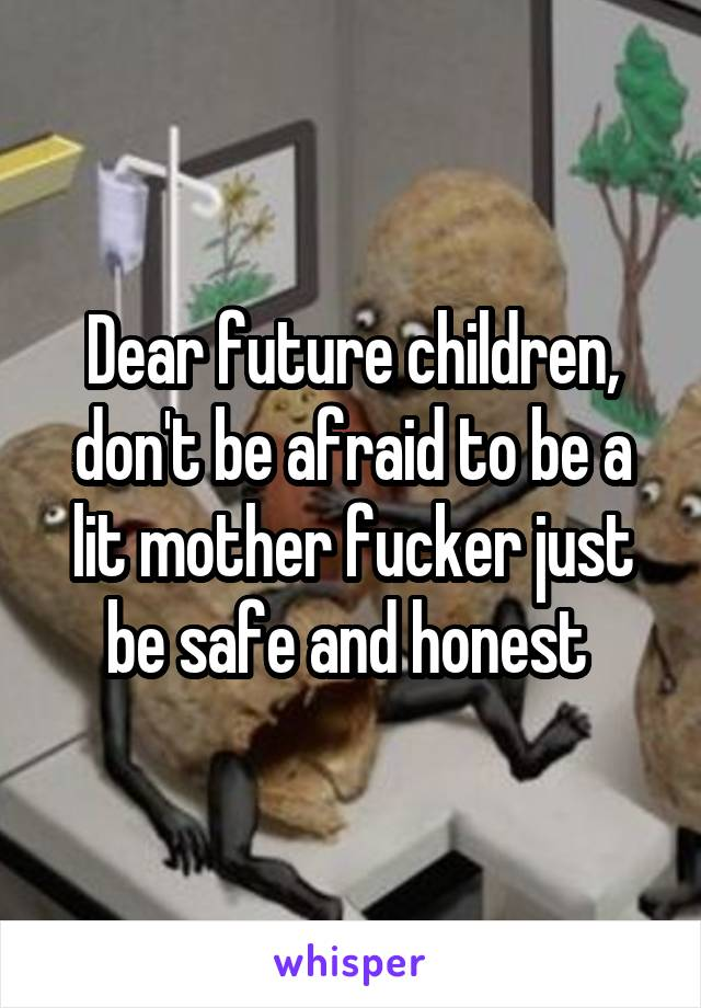 Dear future children, don't be afraid to be a lit mother fucker just be safe and honest