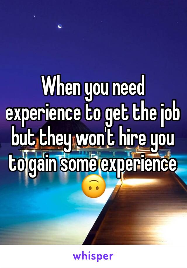 When you need experience to get the job but they won't hire you to gain some experience 🙃