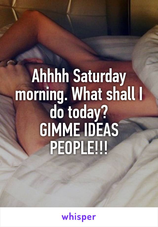 Ahhhh Saturday morning. What shall I do today? GIMME IDEAS PEOPLE!!!