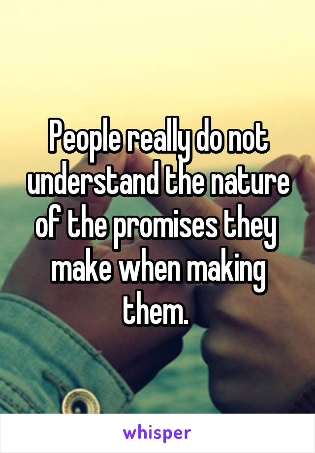People really do not understand the nature of the promises they  make when making them.