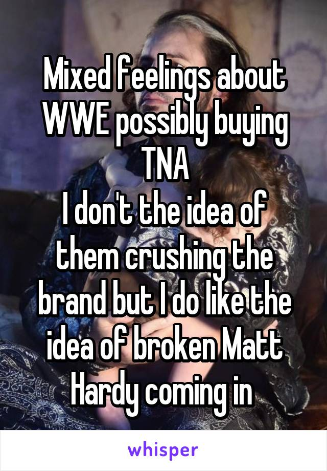 Mixed feelings about WWE possibly buying TNA I don't the idea of them crushing the brand but I do like the idea of broken Matt Hardy coming in