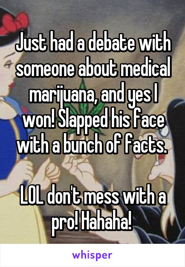 Just had a debate with someone about medical marijuana, and yes I won! Slapped his face with a bunch of facts.   LOL don't mess with a pro! Hahaha!