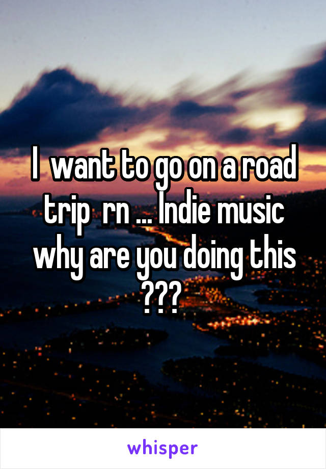 I  want to go on a road trip  rn ... Indie music why are you doing this ???