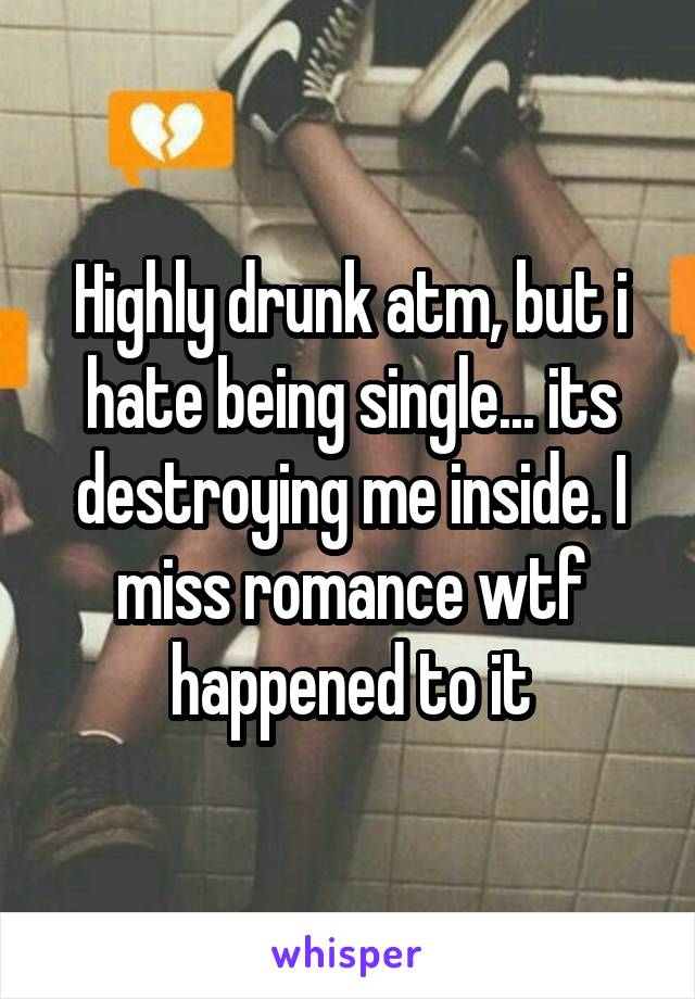 Highly drunk atm, but i hate being single... its destroying me inside. I miss romance wtf happened to it