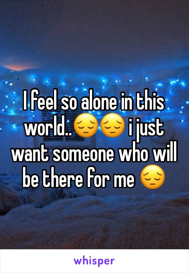 I feel so alone in this world..😔😔 i just want someone who will be there for me 😔