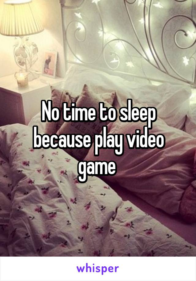 No time to sleep because play video game