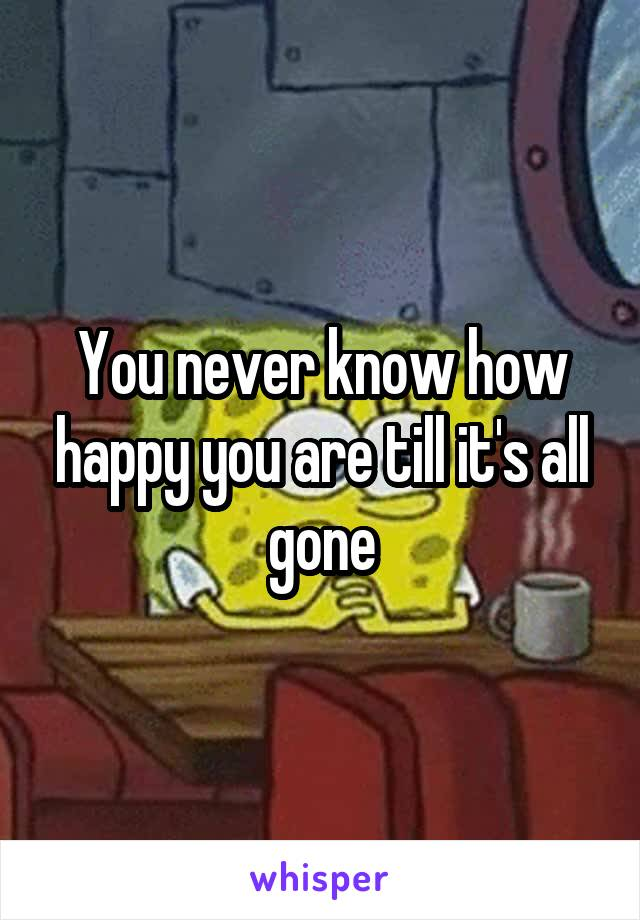 You never know how happy you are till it's all gone