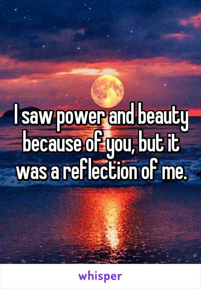 I saw power and beauty because of you, but it was a reflection of me.