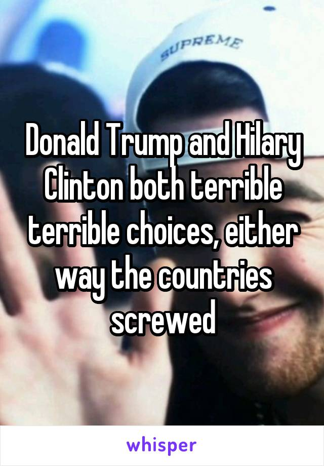 Donald Trump and Hilary Clinton both terrible terrible choices, either way the countries screwed