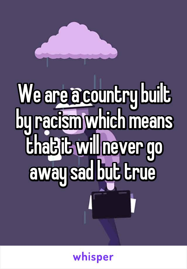 We are a country built by racism which means that it will never go away sad but true