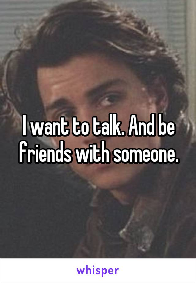 I want to talk. And be friends with someone.