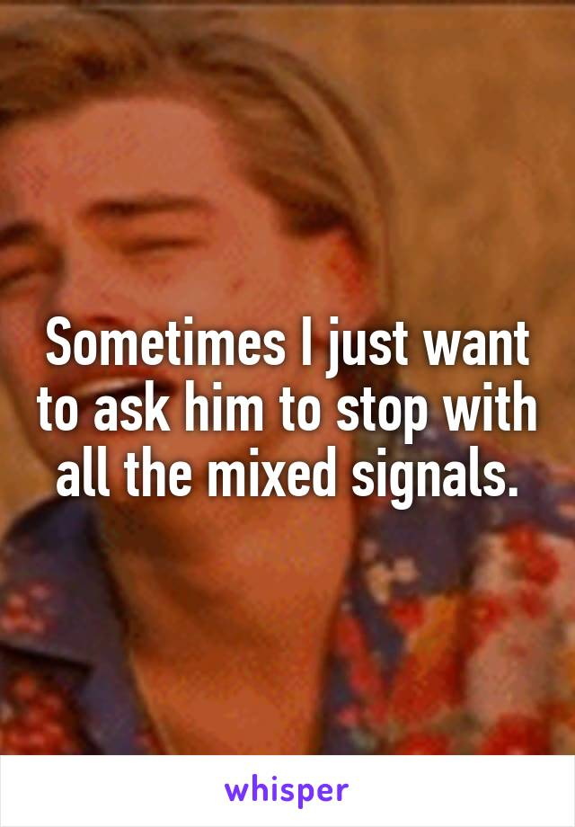 Sometimes I just want to ask him to stop with all the mixed signals.