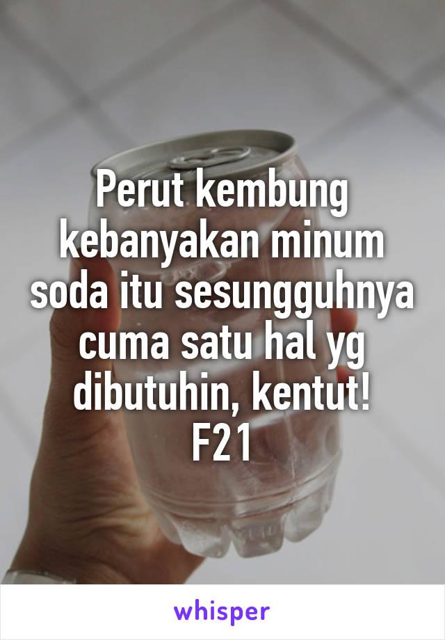 Perut kembung kebanyakan minum soda itu sesungguhnya cuma satu hal yg dibutuhin, kentut! F21