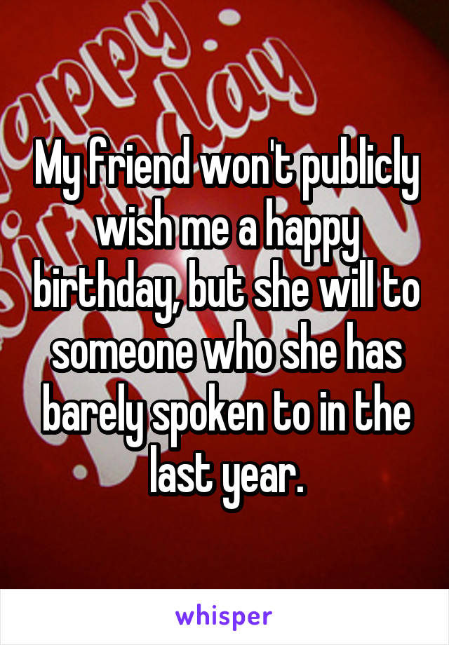 My friend won't publicly wish me a happy birthday, but she will to someone who she has barely spoken to in the last year.