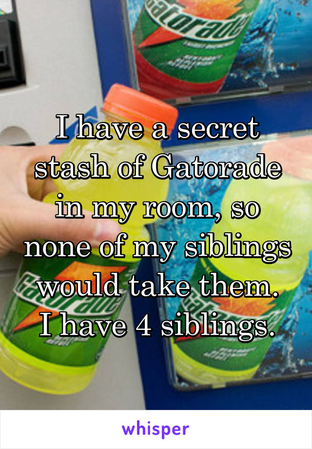 I have a secret stash of Gatorade in my room, so none of my siblings would take them. I have 4 siblings.