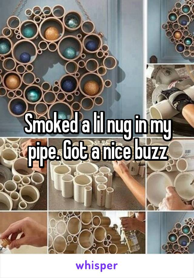 Smoked a lil nug in my pipe. Got a nice buzz