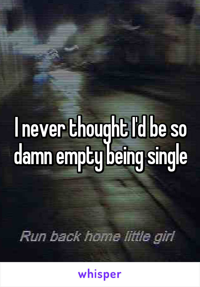 I never thought I'd be so damn empty being single