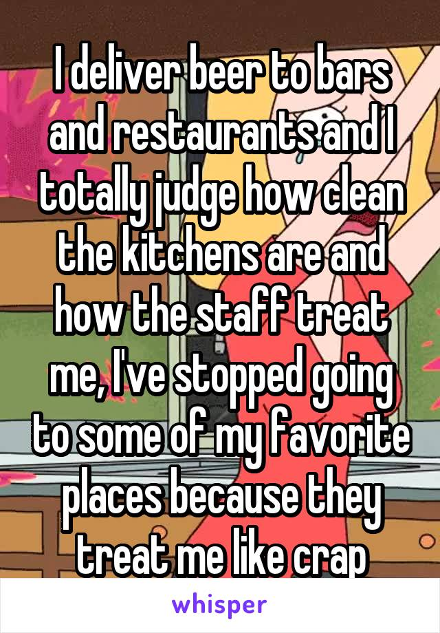 I deliver beer to bars and restaurants and I totally judge how clean the kitchens are and how the staff treat me, I've stopped going to some of my favorite places because they treat me like crap