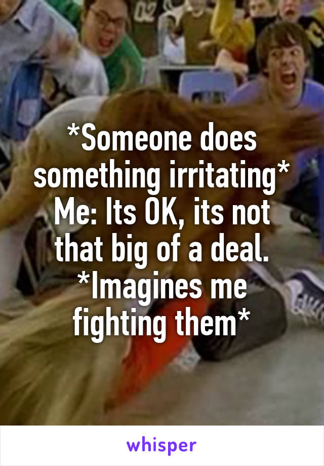 *Someone does something irritating* Me: Its OK, its not that big of a deal. *Imagines me fighting them*