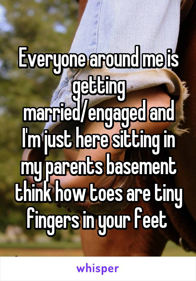 Everyone around me is getting married/engaged and I'm just here sitting in my parents basement think how toes are tiny fingers in your feet