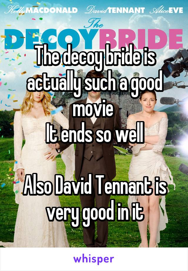 The decoy bride is actually such a good movie  It ends so well  Also David Tennant is very good in it