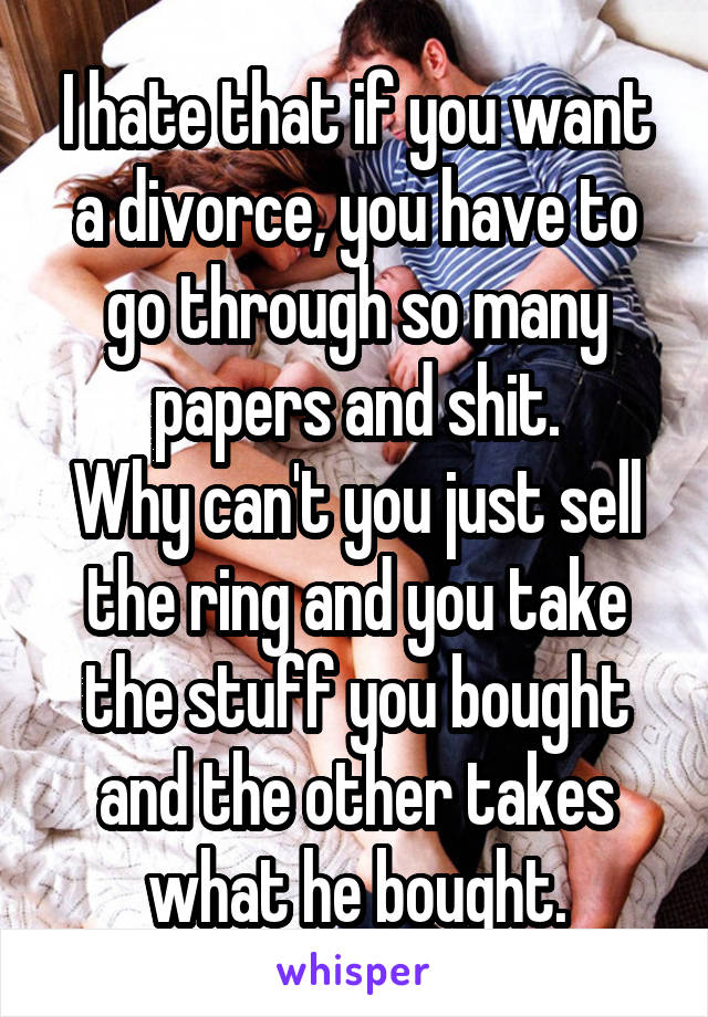 I hate that if you want a divorce, you have to go through so many papers and shit. Why can't you just sell the ring and you take the stuff you bought and the other takes what he bought.