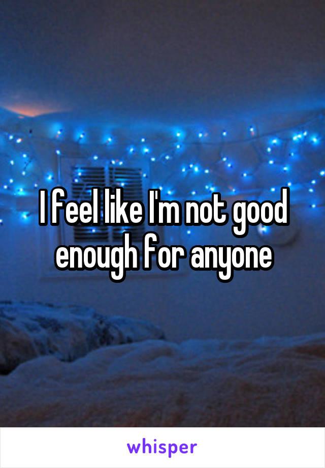 I feel like I'm not good enough for anyone