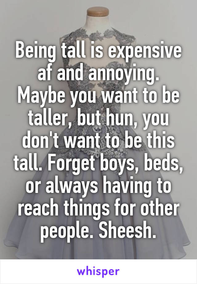 Being tall is expensive af and annoying. Maybe you want to be taller, but hun, you don't want to be this tall. Forget boys, beds, or always having to reach things for other people. Sheesh.