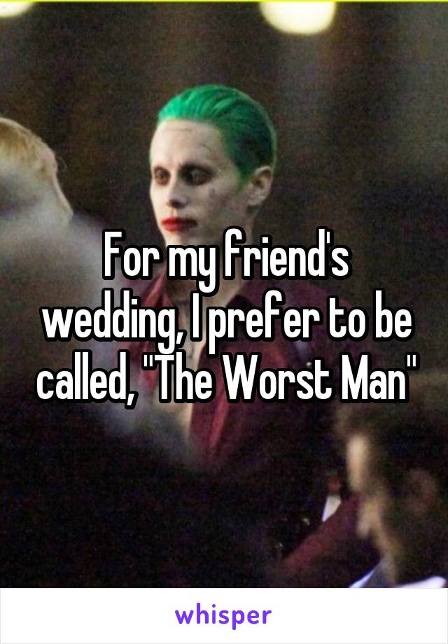 """For my friend's wedding, I prefer to be called, """"The Worst Man"""""""