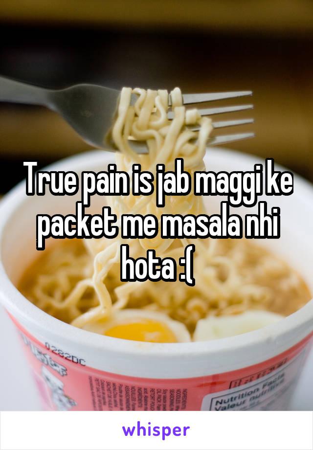 True pain is jab maggi ke packet me masala nhi hota :(