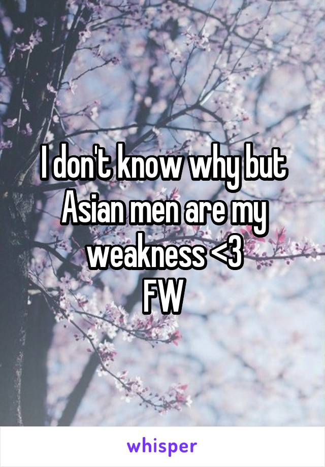 I don't know why but Asian men are my weakness <3 FW