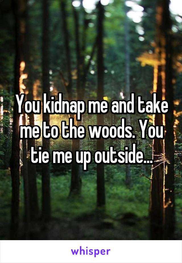 You kidnap me and take me to the woods. You tie me up outside...