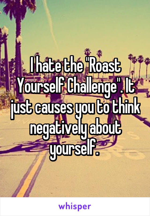"I hate the ""Roast Yourself Challenge"". It just causes you to think negatively about yourself."