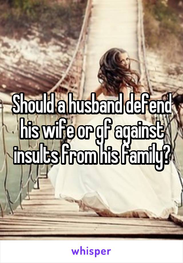 Should a husband defend his wife or gf against insults from his family?