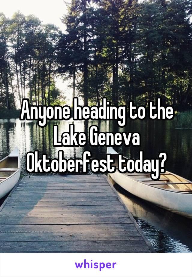 Anyone heading to the Lake Geneva Oktoberfest today?