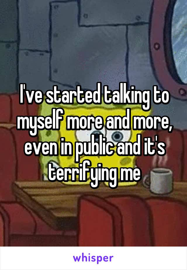 I've started talking to myself more and more, even in public and it's terrifying me