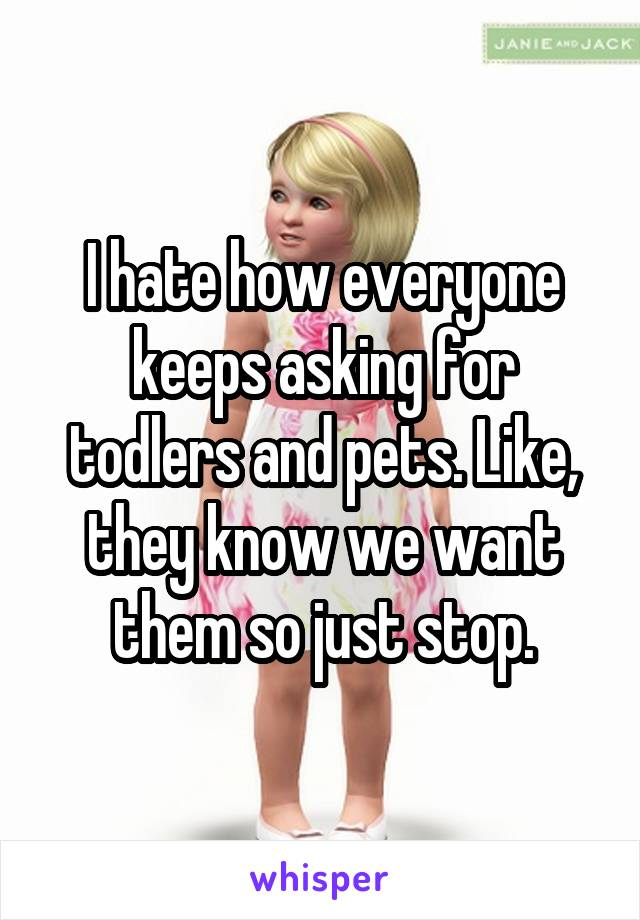 I hate how everyone keeps asking for todlers and pets. Like, they know we want them so just stop.