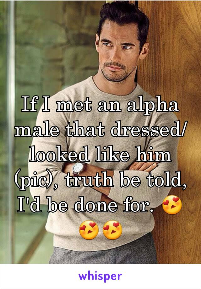 If I met an alpha male that dressed/looked like him (pic), truth be told, I'd be done for. 😍😍😍