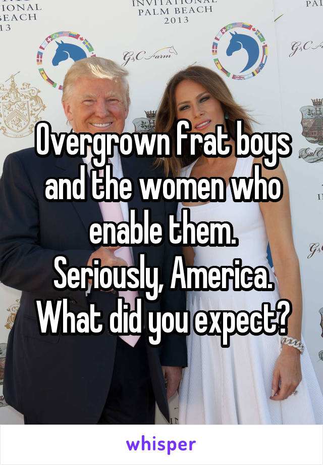 Overgrown frat boys and the women who enable them. Seriously, America. What did you expect?