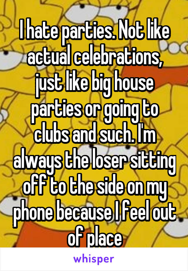 I hate parties. Not like actual celebrations, just like big house parties or going to clubs and such. I'm always the loser sitting off to the side on my phone because I feel out of place