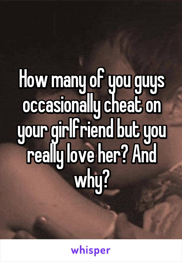 How many of you guys occasionally cheat on your girlfriend but you really love her? And why?