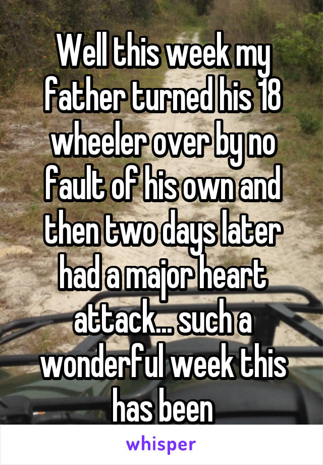 Well this week my father turned his 18 wheeler over by no fault of his own and then two days later had a major heart attack... such a wonderful week this has been