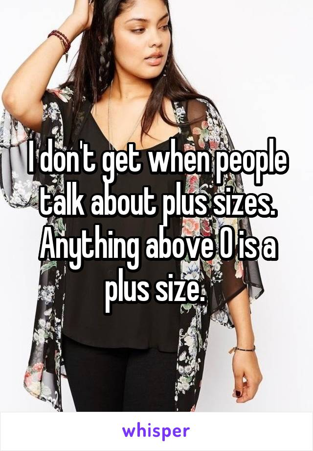I don't get when people talk about plus sizes. Anything above 0 is a plus size.