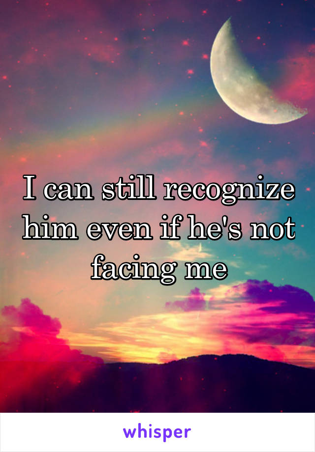 I can still recognize him even if he's not facing me